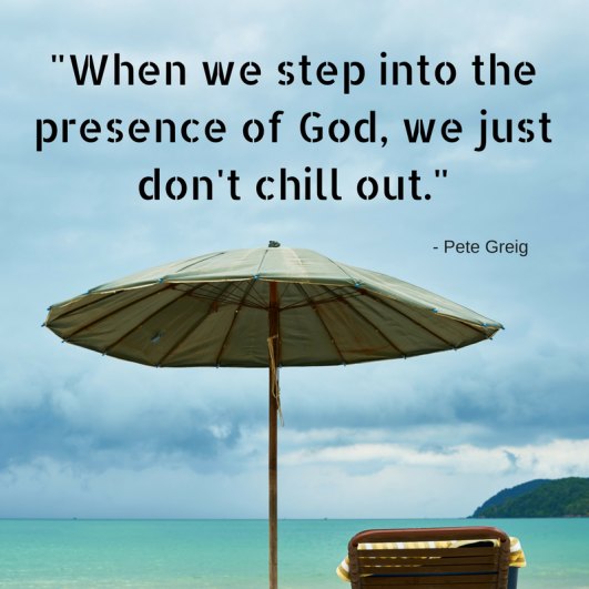 When we step into the presence of God, we just don't chill out.