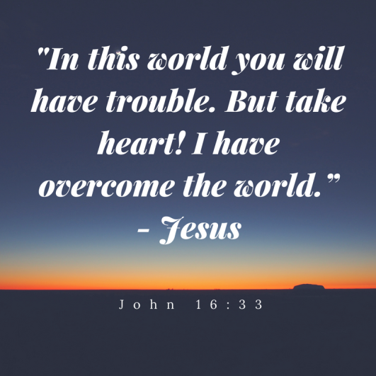 In this world you will have trouble. But take heart! I have overcome the world.""