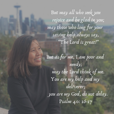 "But may all who seek you rejoice and be glad in you; may those who long for your saving help always say, ""The Lord is great!"" But as for me, I am poor and needy; may the Lord think of me. You are my help and my d"