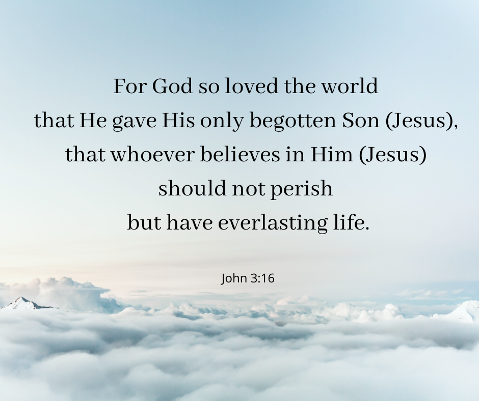 For God so loved the world that He gave His only begotten Son (Jesus), that whoever believes in Him (Jesus) should not perish but have everlasting life.